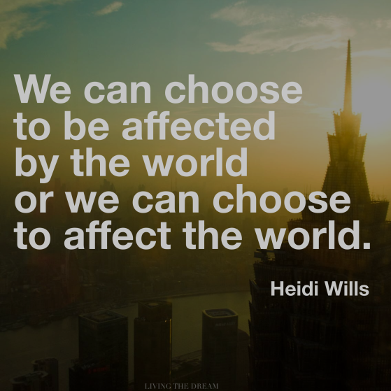 we can choose to be affected by the world or we can choose to affect the world