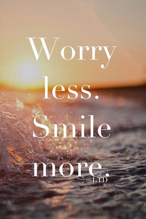 worry less; smile more