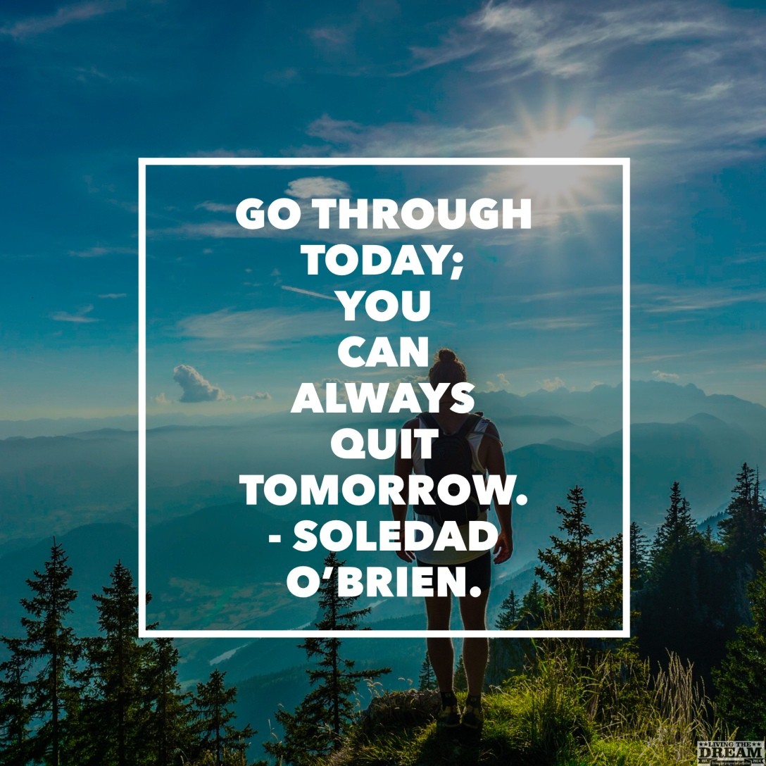 Go through today; quit tomorrow living the dream