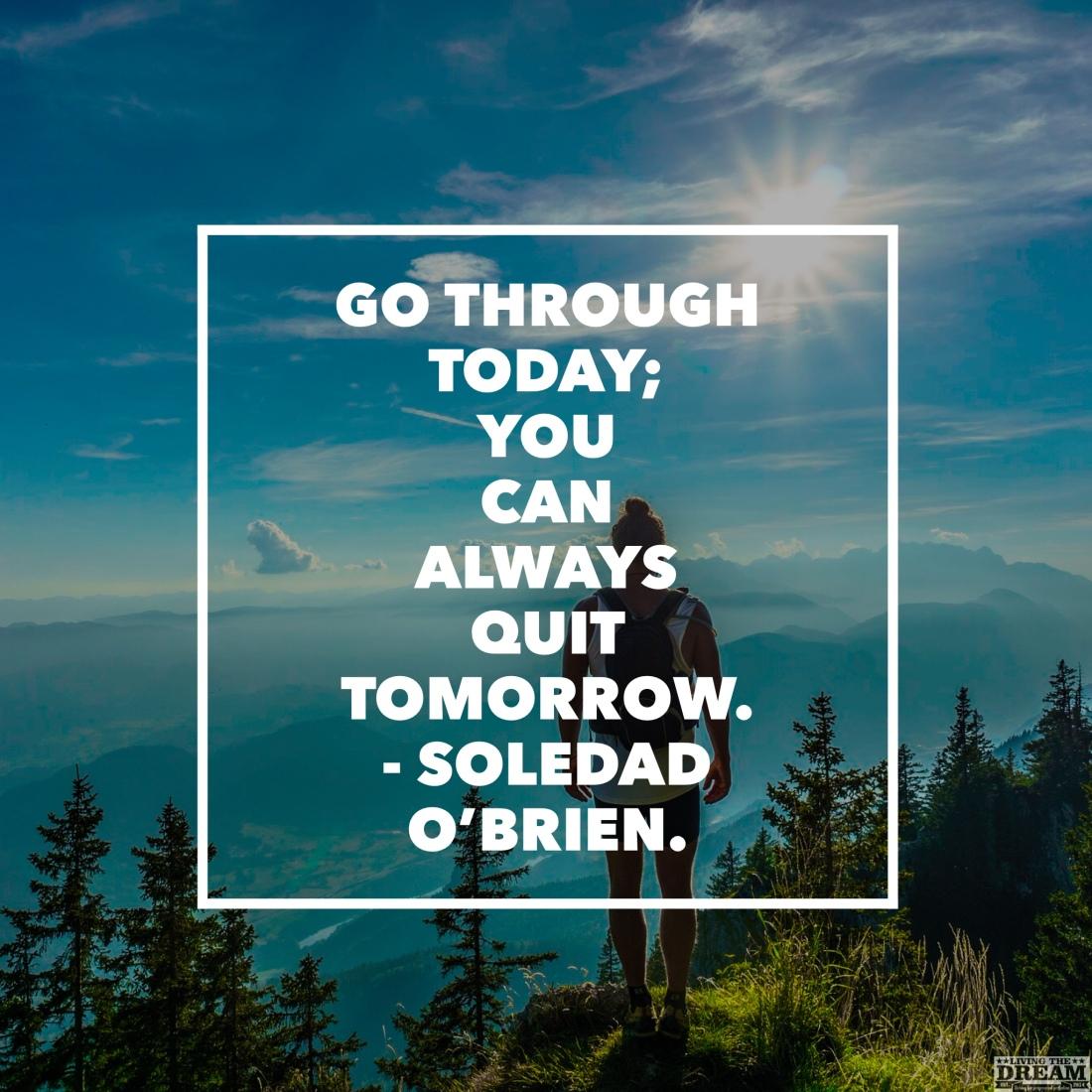 Go through today; quit tomorrow living the dream